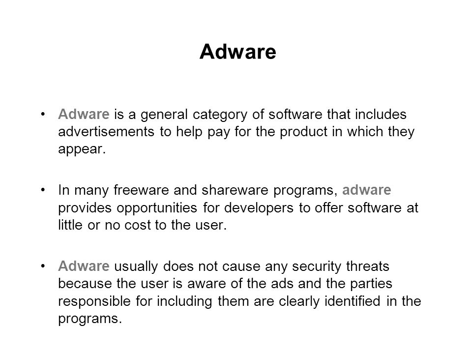 Adware Adware is a general category of software that includes advertisements to help pay for the product in which they appear.