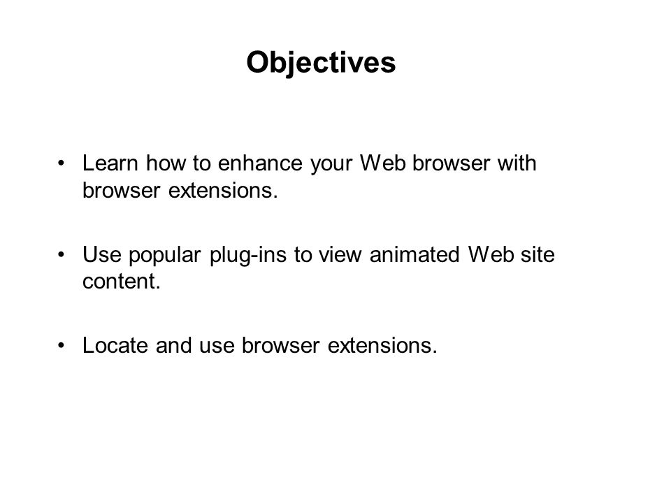 Objectives Learn how to enhance your Web browser with browser extensions. Use popular plug-ins to view animated Web site content.