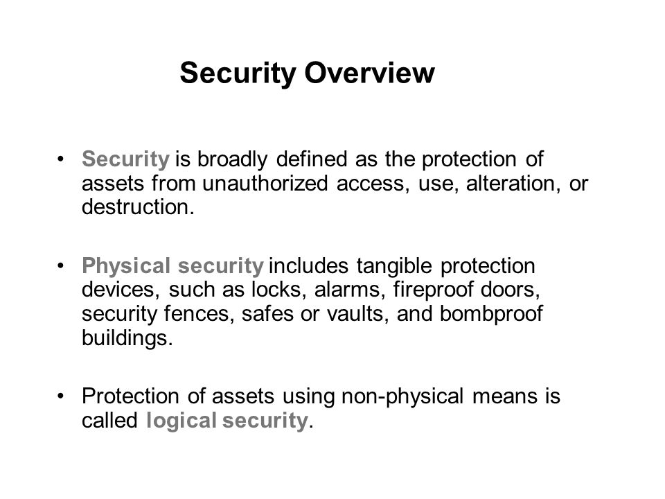 Security Overview Security is broadly defined as the protection of assets from unauthorized access, use, alteration, or destruction.