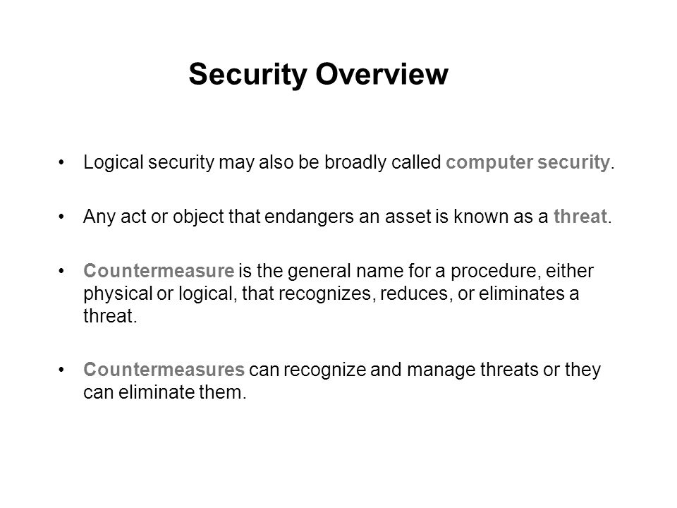 Security Overview Logical security may also be broadly called computer security. Any act or object that endangers an asset is known as a threat.
