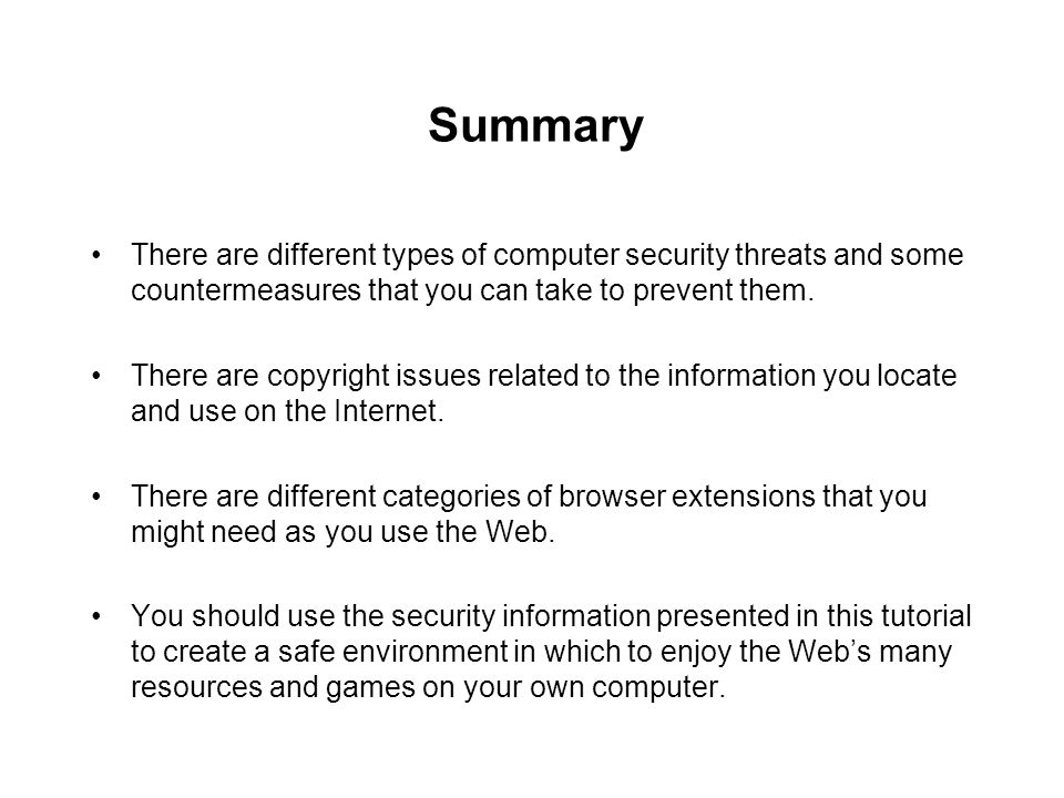 Summary There are different types of computer security threats and some countermeasures that you can take to prevent them.