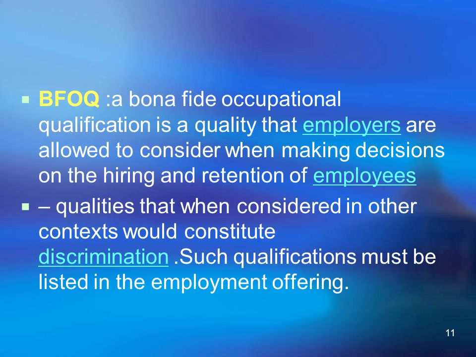 BFOQ :a bona fide occupational qualification is a quality that employers are allowed to consider when making decisions on the hiring and retention of employees