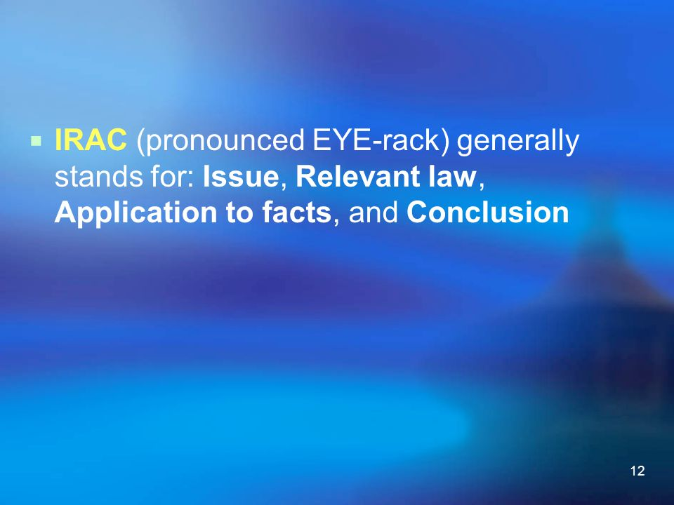 IRAC (pronounced EYE-rack) generally stands for: Issue, Relevant law, Application to facts, and Conclusion