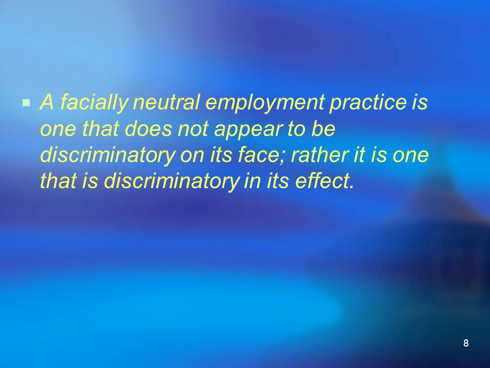 A facially neutral employment practice is one that does not appear to be discriminatory on its face; rather it is one that is discriminatory in its effect.