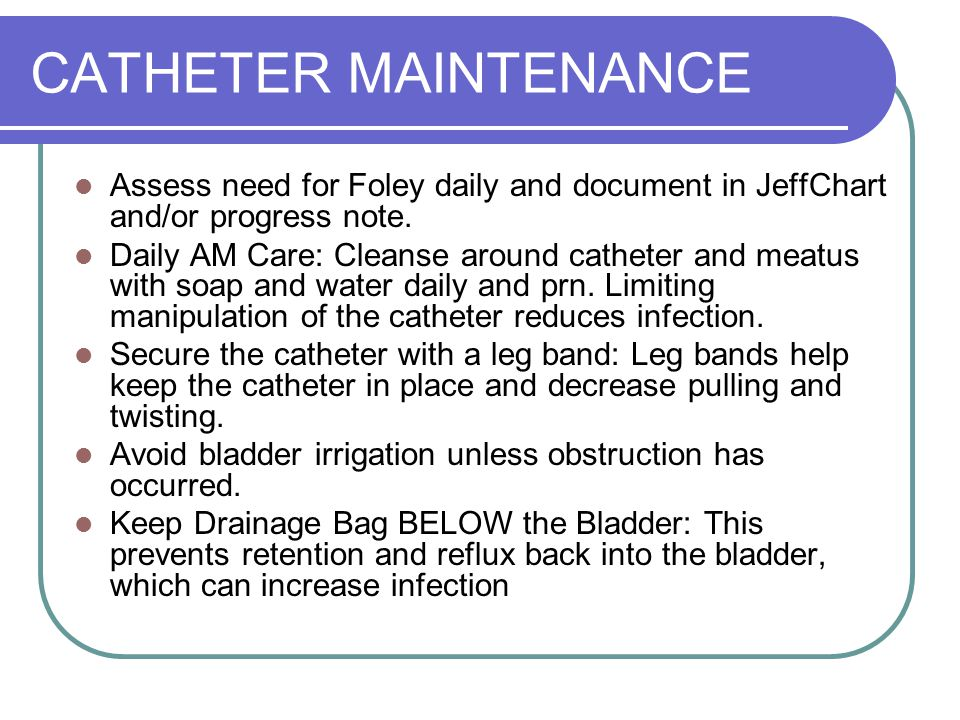 CATHETER MAINTENANCE Assess need for Foley daily and document in JeffChart and/or progress note.