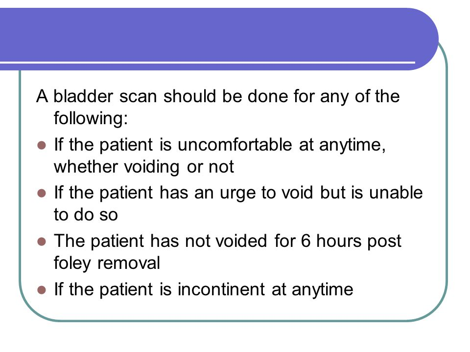 A bladder scan should be done for any of the following: