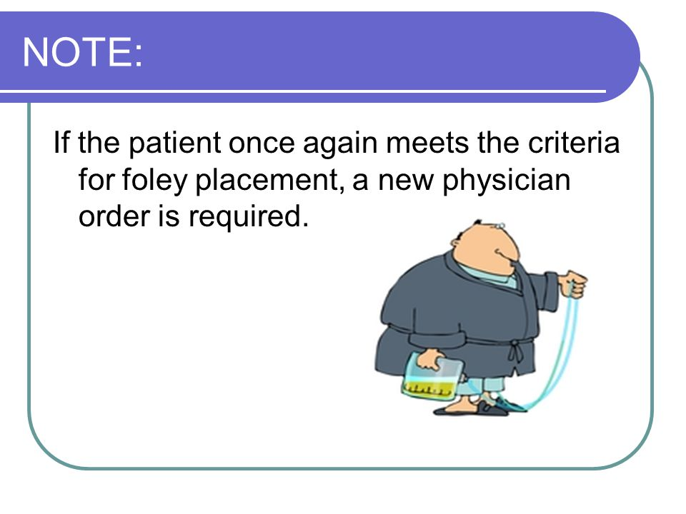 NOTE: If the patient once again meets the criteria for foley placement, a new physician order is required.
