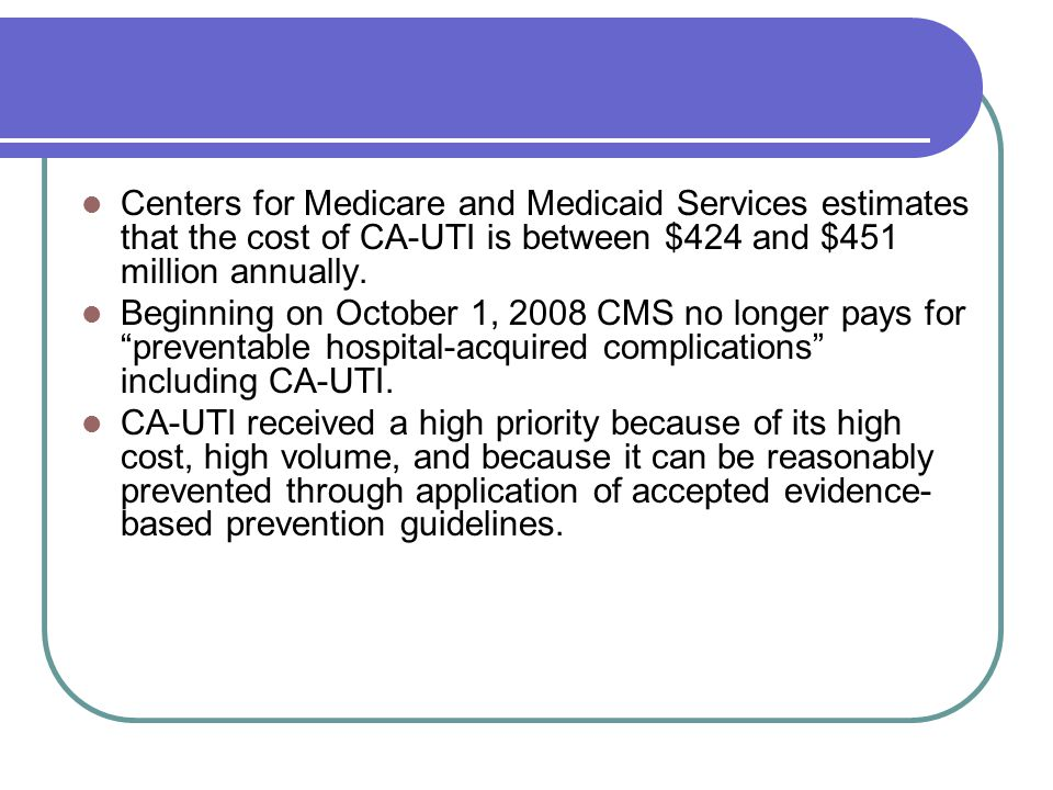 Centers for Medicare and Medicaid Services estimates that the cost of CA-UTI is between $424 and $451 million annually.