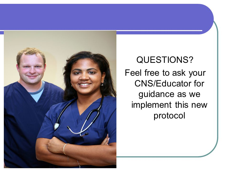 QUESTIONS Feel free to ask your CNS/Educator for guidance as we implement this new protocol
