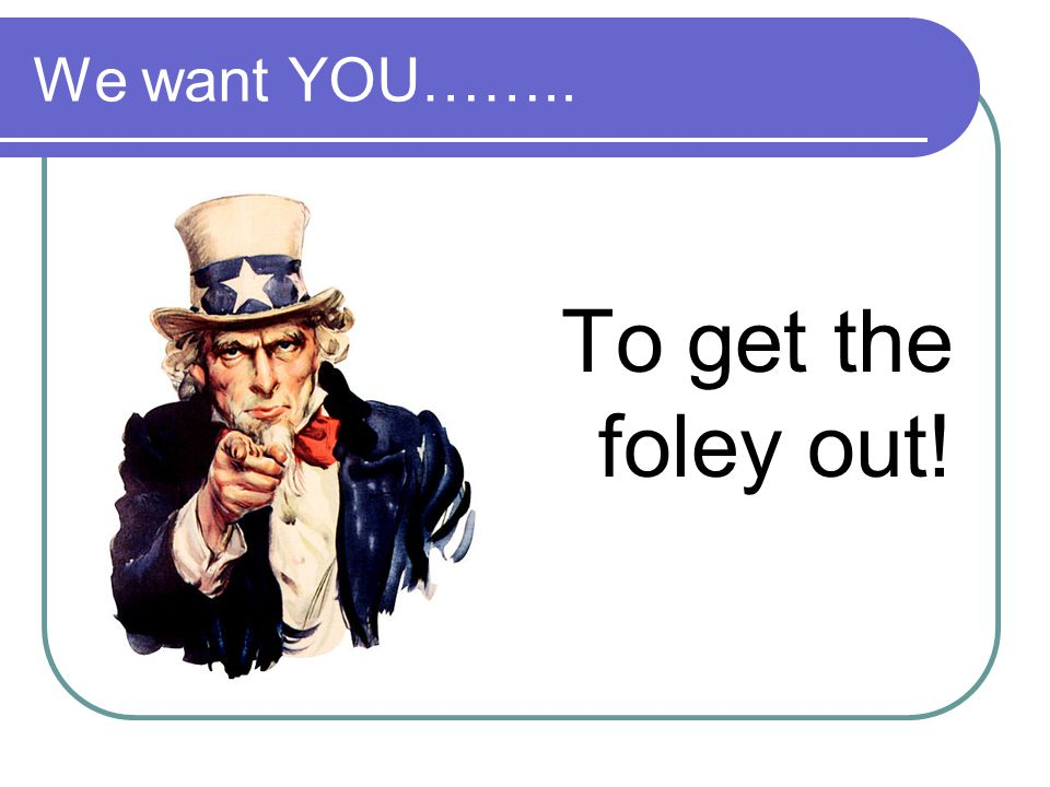 We want YOU…….. To get the foley out!