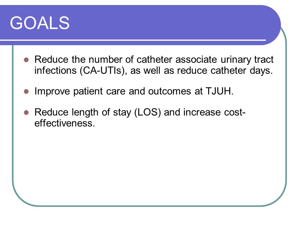 GOALS Reduce the number of catheter associate urinary tract infections (CA-UTIs), as well as reduce catheter days.