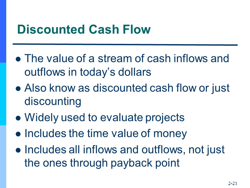 Discounted Cash Flow The value of a stream of cash inflows and outflows in today's dollars. Also know as discounted cash flow or just discounting.