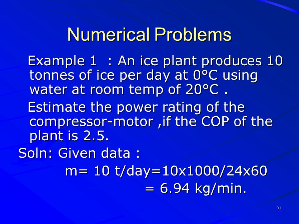 Numerical Problems Example 1 : An ice plant produces 10 tonnes of ice per day at 0°C using water at room temp of 20°C .