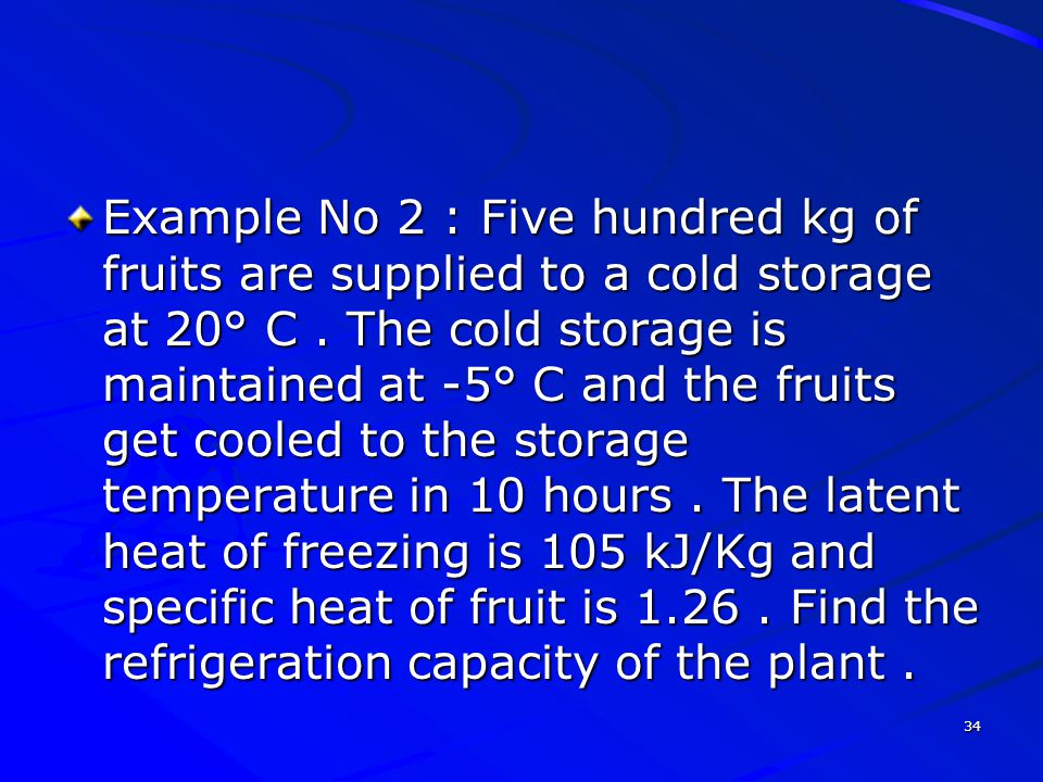 Example No 2 : Five hundred kg of fruits are supplied to a cold storage at 20° C .