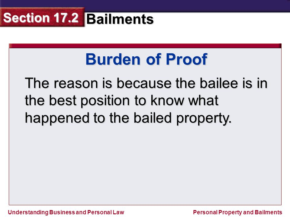 Burden of Proof The reason is because the bailee is in the best position to know what happened to the bailed property.