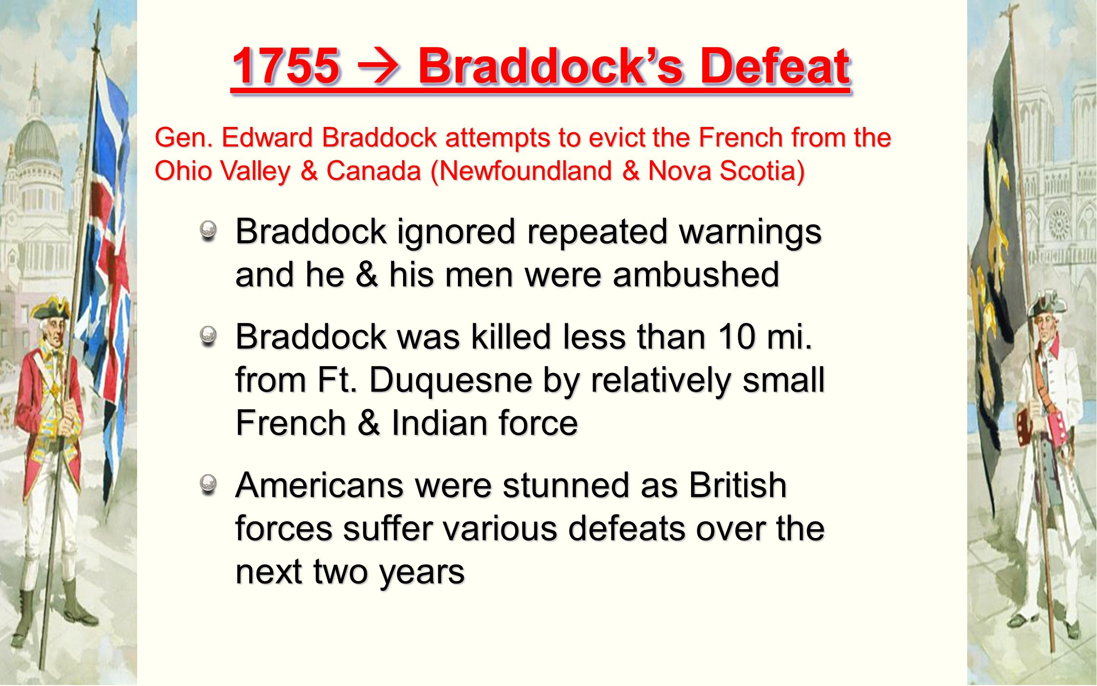 1755  Braddock's Defeat Gen. Edward Braddock attempts to evict the French from the Ohio Valley & Canada (Newfoundland & Nova Scotia)