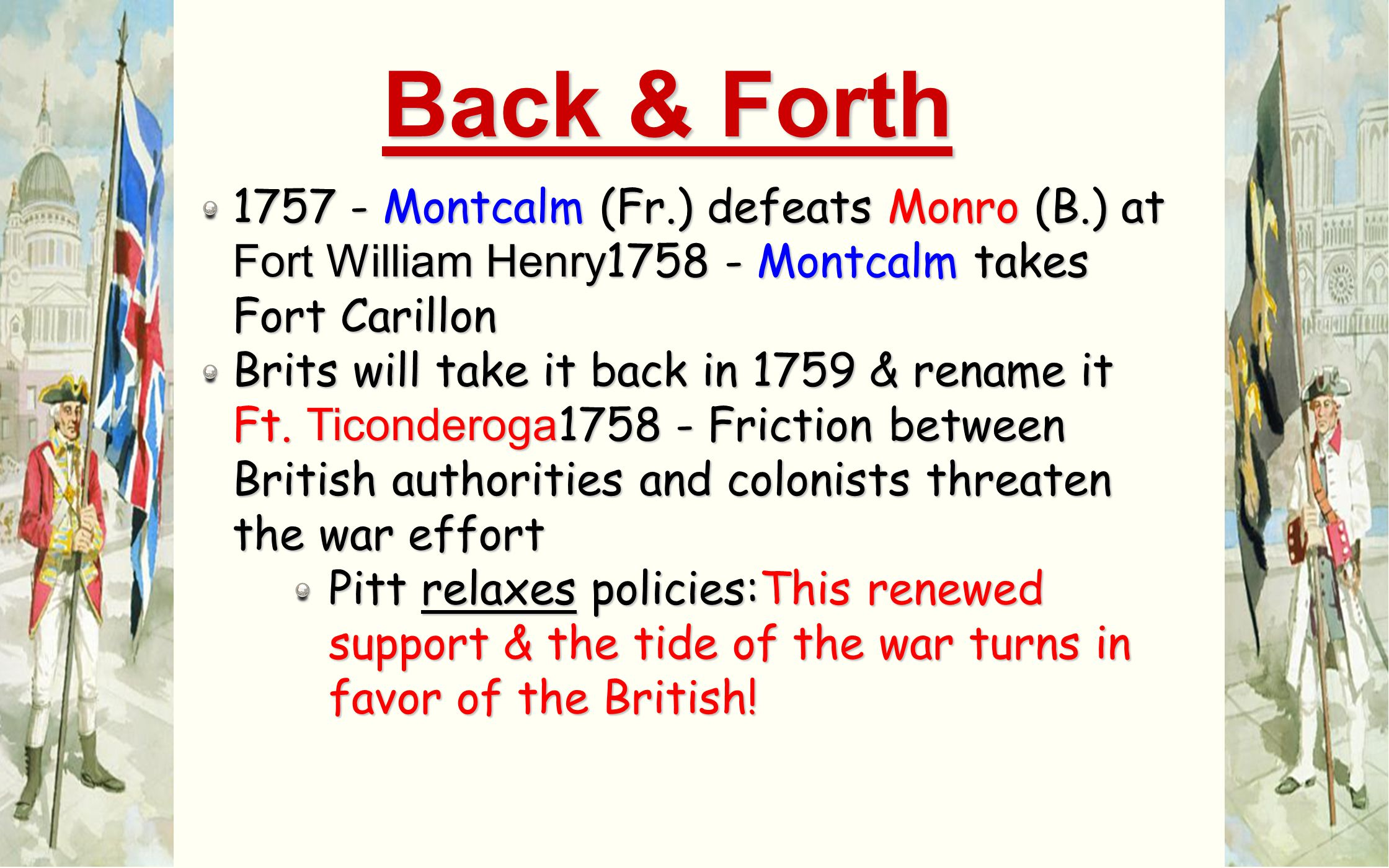 Back & Forth 1757 - Montcalm (Fr.) defeats Monro (B.) at Fort William Henry1758 - Montcalm takes Fort Carillon.