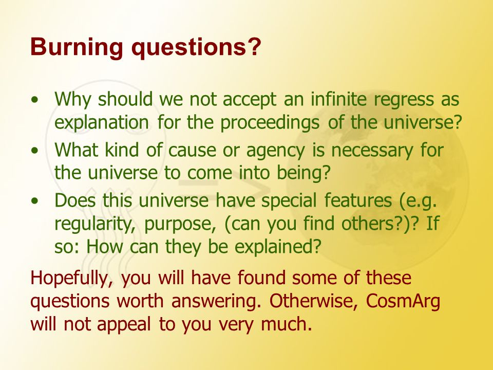 Burning questions Why should we not accept an infinite regress as explanation for the proceedings of the universe