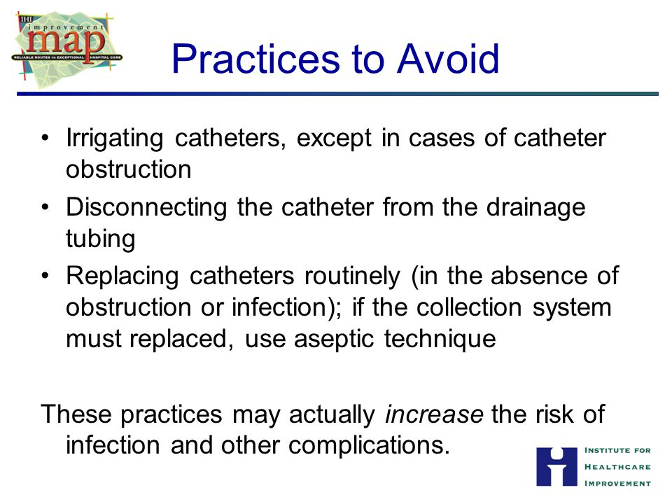 Practices to Avoid Irrigating catheters, except in cases of catheter obstruction. Disconnecting the catheter from the drainage tubing.