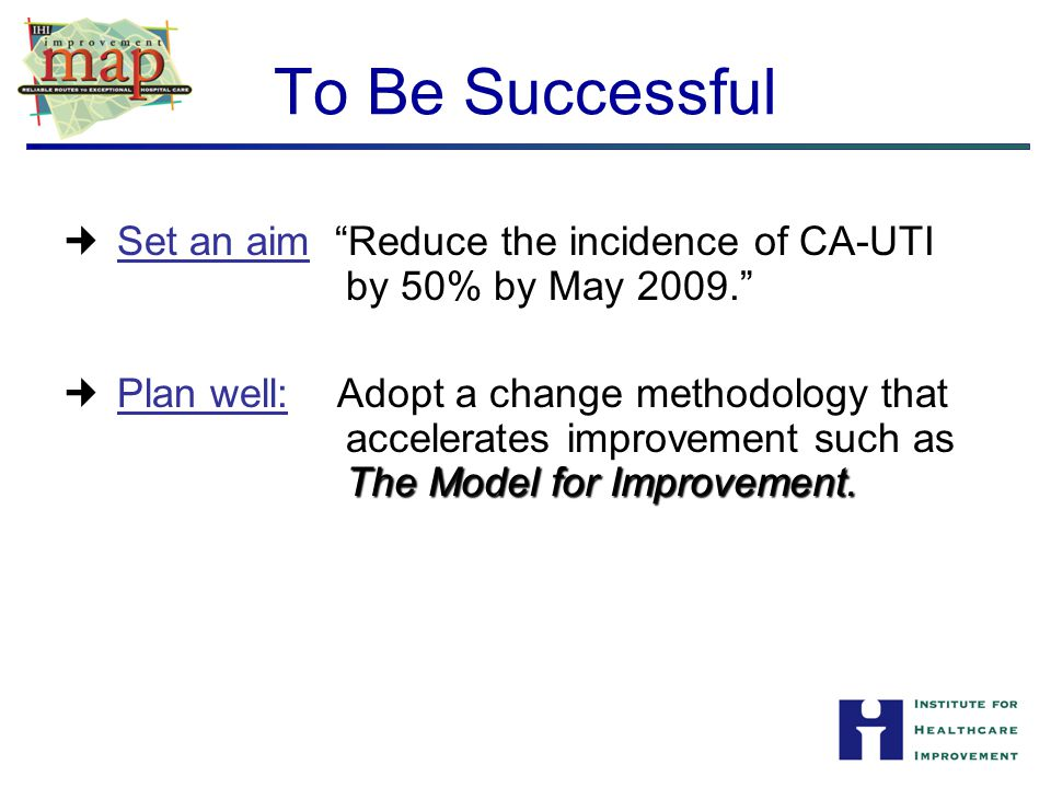 To Be Successful Set an aim: Reduce the incidence of CA-UTI by 50% by May 2009. Plan well: Adopt a change methodology that.