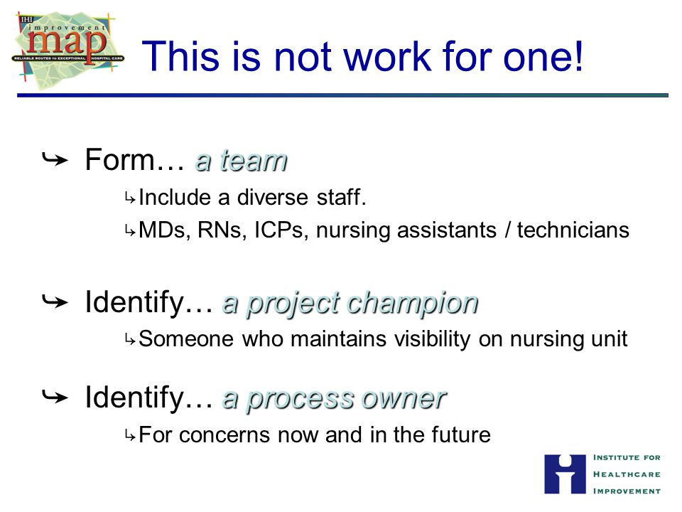 This is not work for one! Form… a team Identify… a project champion