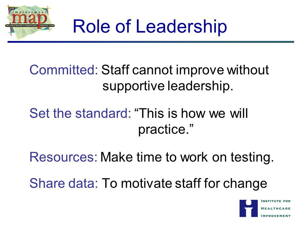 Role of Leadership Committed: Staff cannot improve without supportive leadership. Set the standard: This is how we will practice.