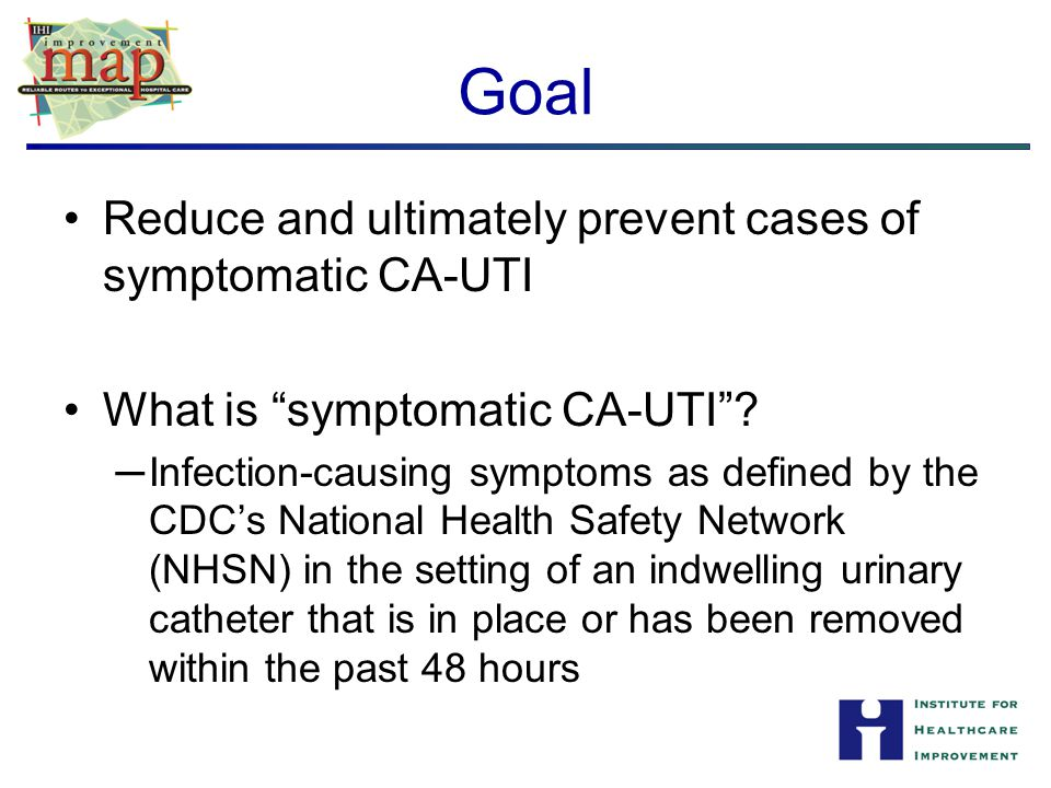 Goal Reduce and ultimately prevent cases of symptomatic CA-UTI