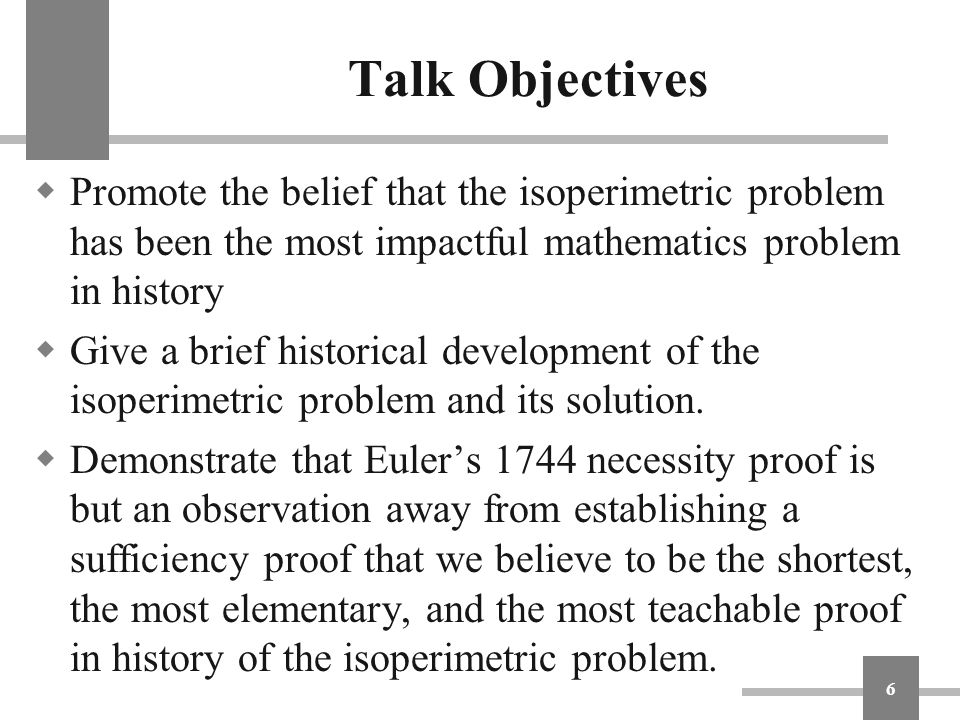 Talk Objectives Promote the belief that the isoperimetric problem has been the most impactful mathematics problem in history.