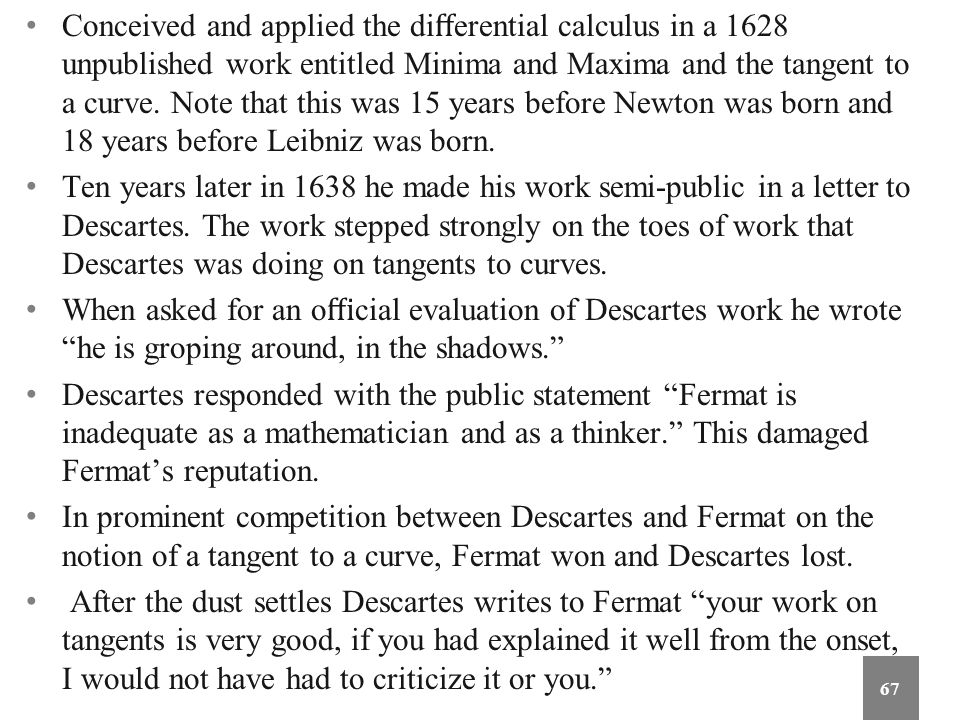 Conceived and applied the differential calculus in a 1628 unpublished work entitled Minima and Maxima and the tangent to a curve. Note that this was 15 years before Newton was born and 18 years before Leibniz was born.