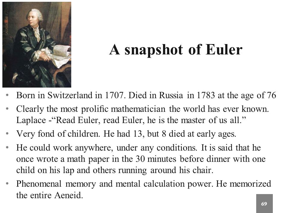 A snapshot of Euler Born in Switzerland in 1707. Died in Russia in 1783 at the age of 76.
