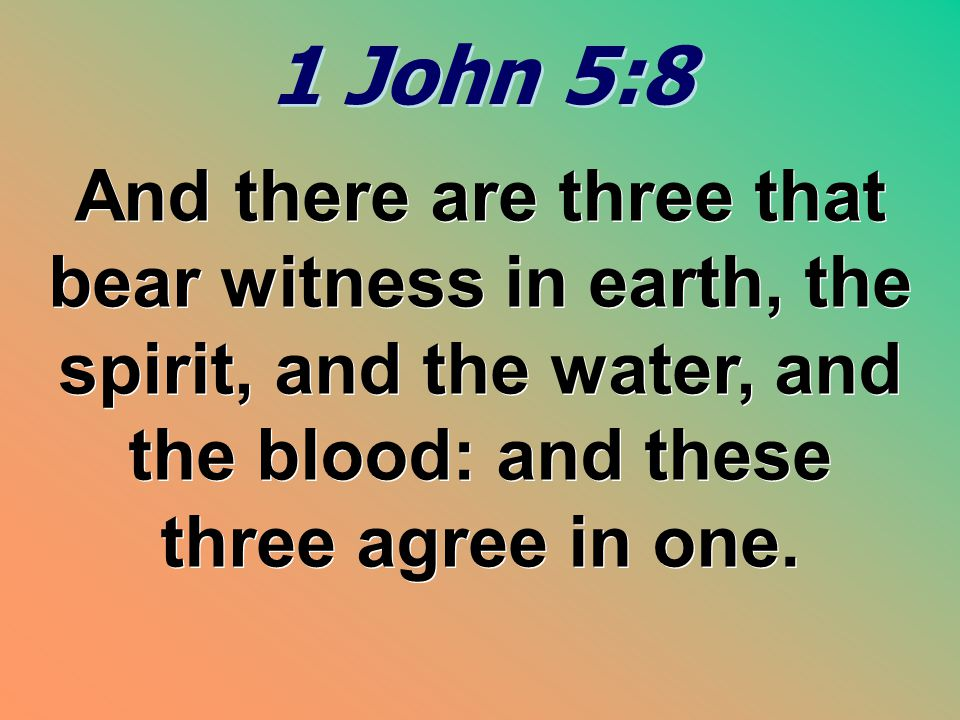 1 John 5:8 And there are three that bear witness in earth, the spirit, and the water, and the blood: and these three agree in one.