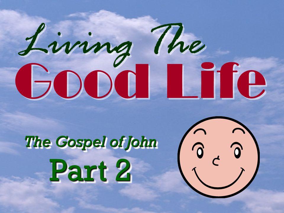 Living The Good Life The Gospel of John Part 2