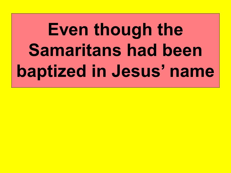 Even though the Samaritans had been baptized in Jesus' name