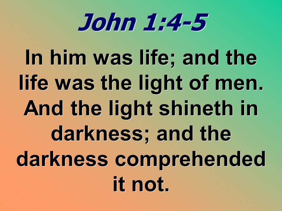 John 1:4-5 In him was life; and the life was the light of men.