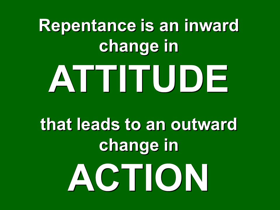 Repentance is an inward change in that leads to an outward change in