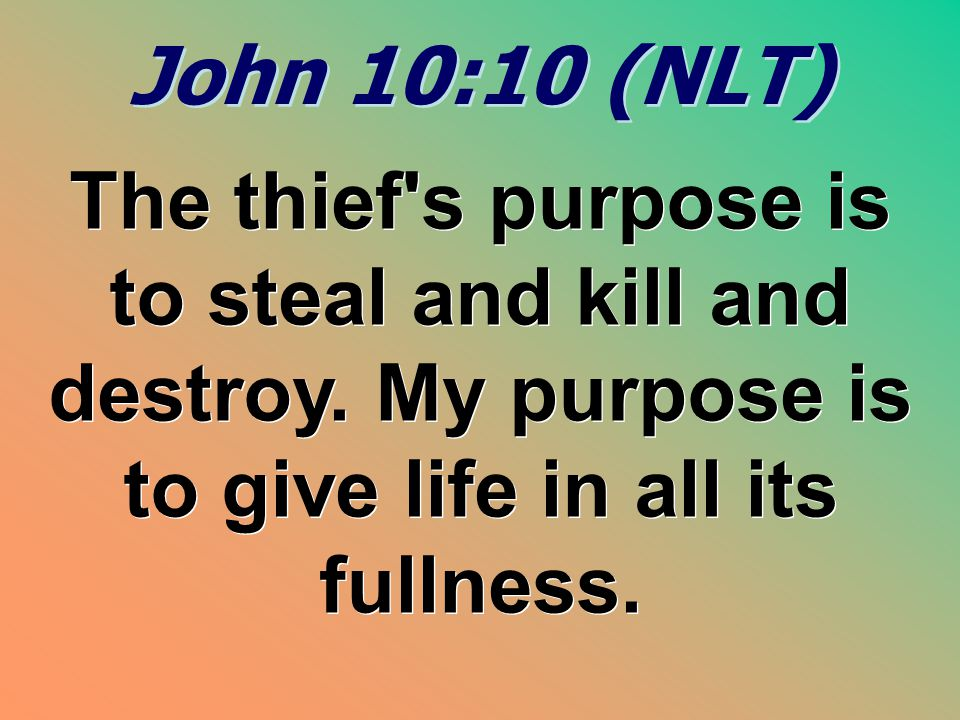 John 10:10 (NLT) The thief s purpose is to steal and kill and destroy.