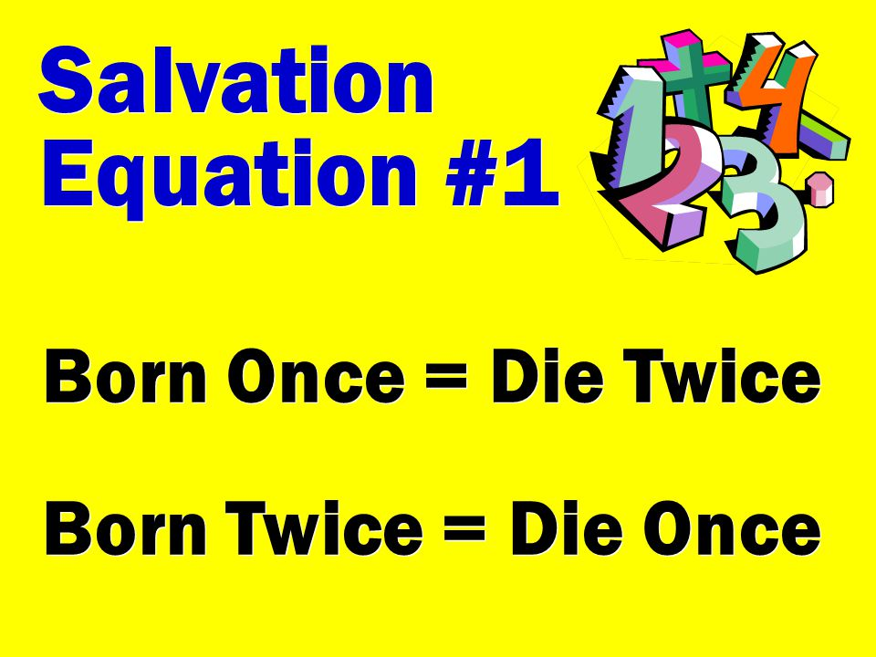 Salvation Equation #1 Born Once = Die Twice Born Twice = Die Once