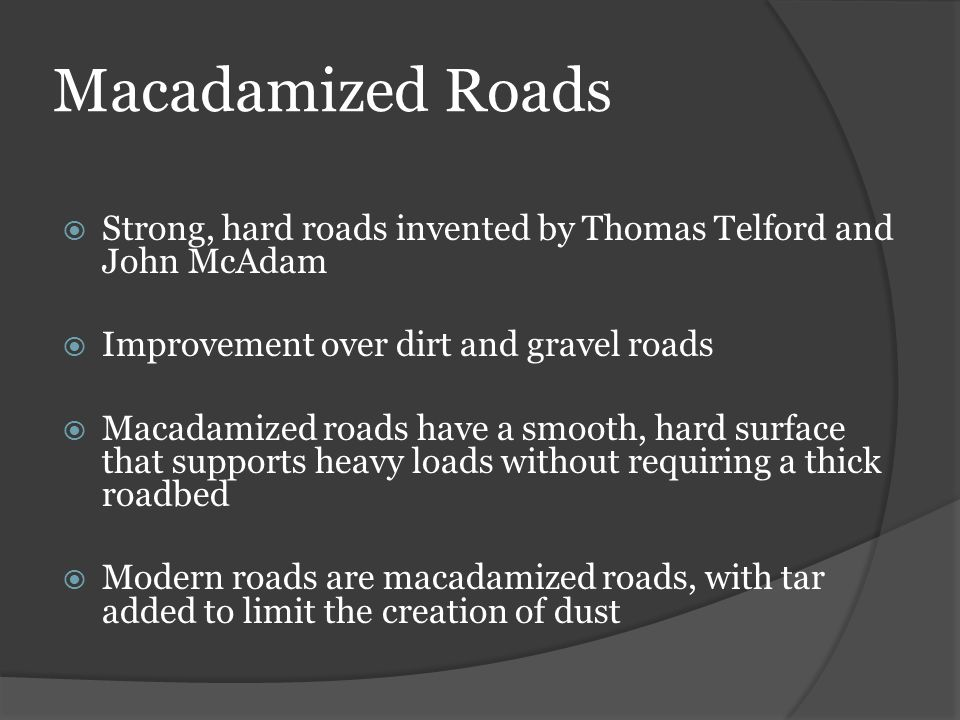 Macadamized Roads Strong, hard roads invented by Thomas Telford and John McAdam. Improvement over dirt and gravel roads.