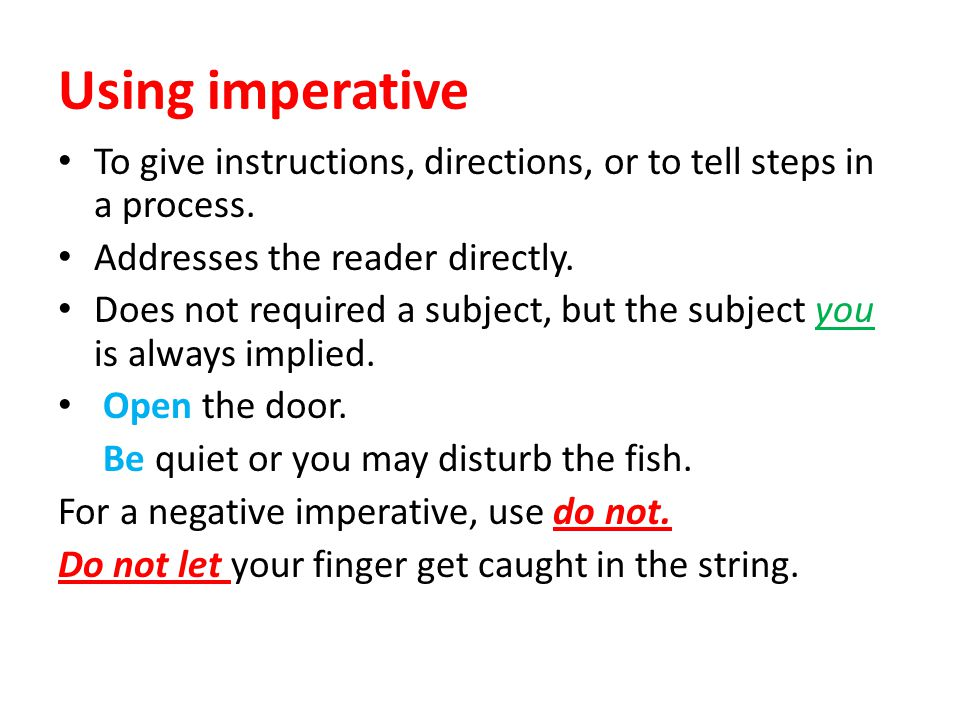 Using imperative To give instructions, directions, or to tell steps in a process. Addresses the reader directly.
