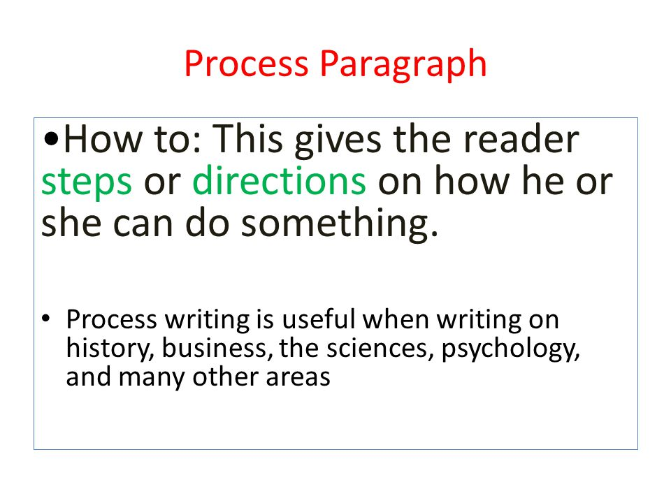 Process Paragraph •How to: This gives the reader steps or directions on how he or she can do something.