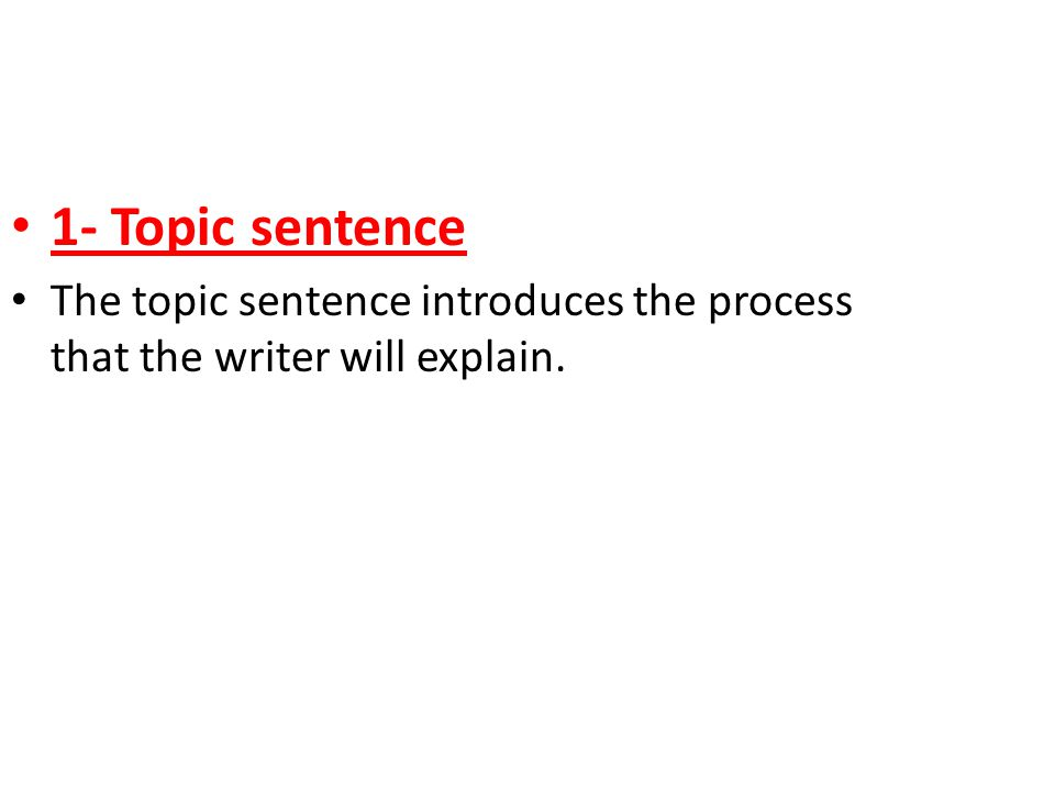 1- Topic sentence The topic sentence introduces the process that the writer will explain.