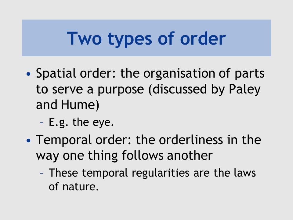 Two types of order Spatial order: the organisation of parts to serve a purpose (discussed by Paley and Hume)