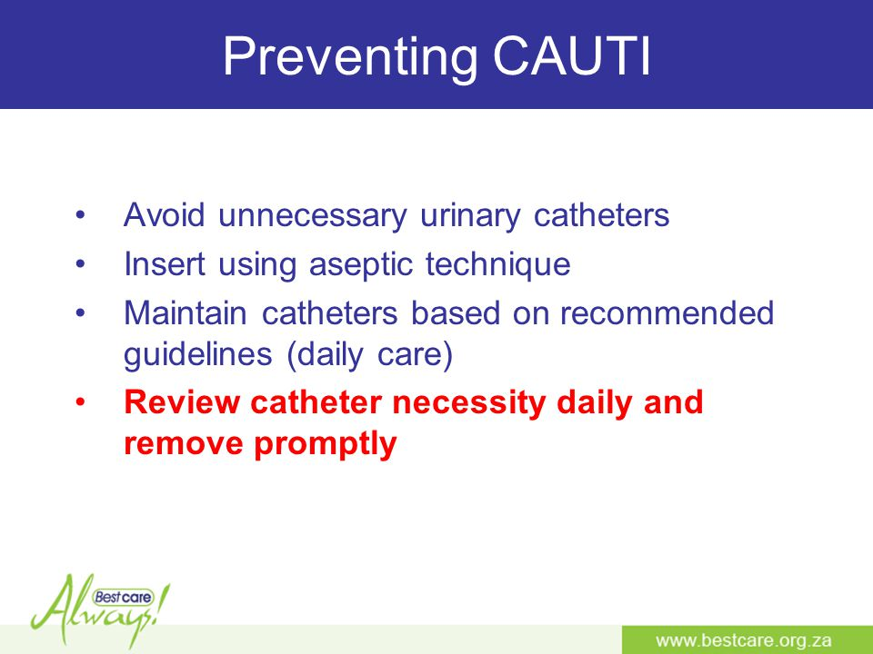 Preventing CAUTI Avoid unnecessary urinary catheters