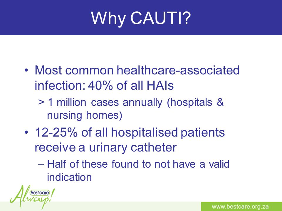 Why CAUTI Most common healthcare-associated infection: 40% of all HAIs. > 1 million cases annually (hospitals & nursing homes)