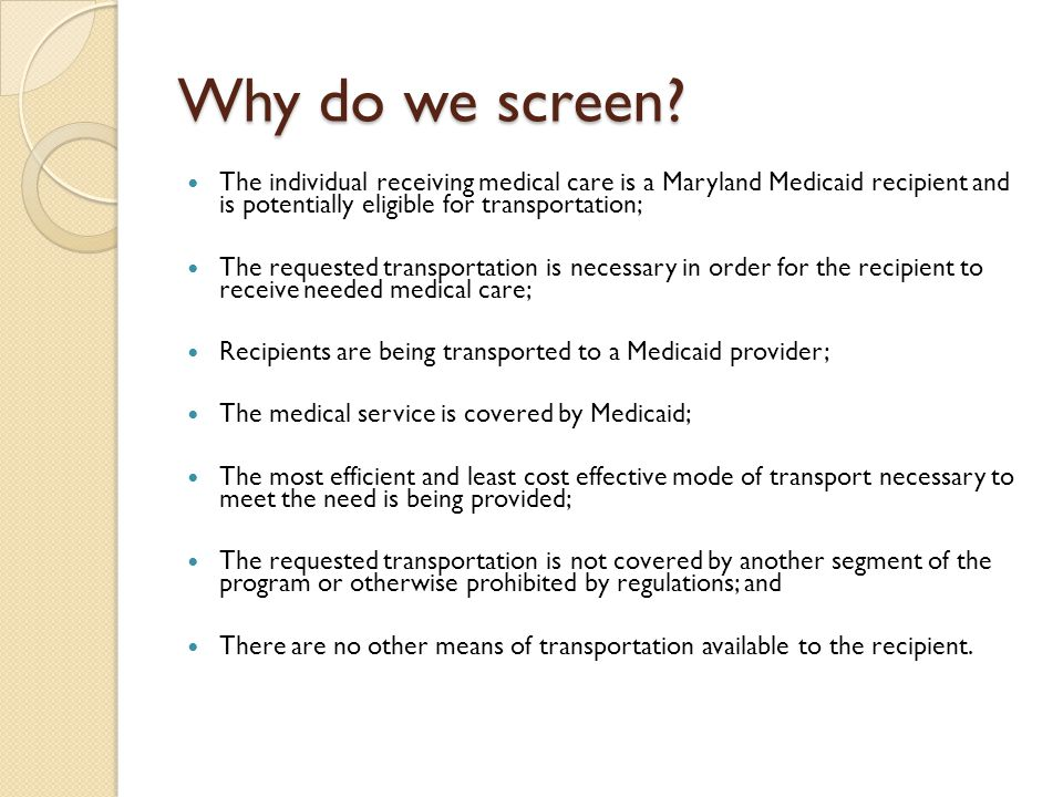 Why do we screen The individual receiving medical care is a Maryland Medicaid recipient and is potentially eligible for transportation;