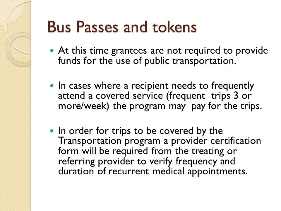 Bus Passes and tokens At this time grantees are not required to provide funds for the use of public transportation.