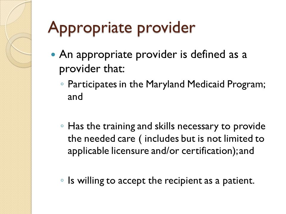 Appropriate provider An appropriate provider is defined as a provider that: Participates in the Maryland Medicaid Program; and.