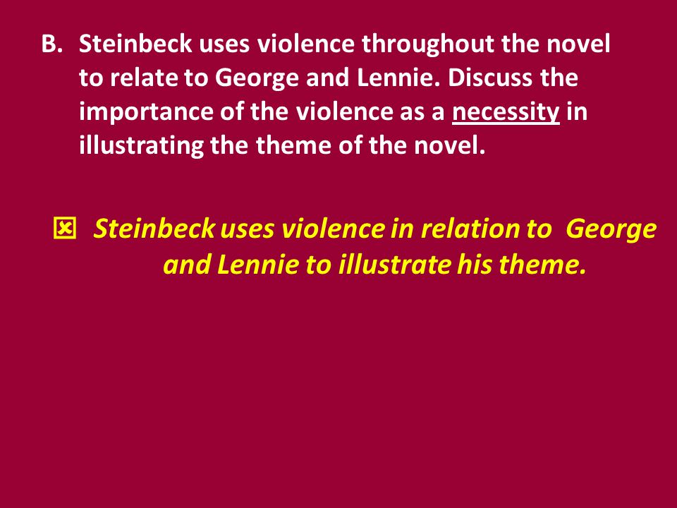 Steinbeck uses violence throughout the novel to relate to George and Lennie. Discuss the importance of the violence as a necessity in illustrating the theme of the novel.