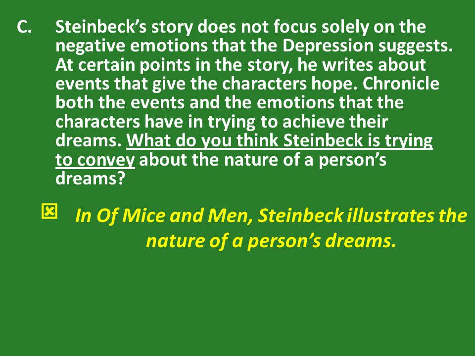 Steinbeck's story does not focus solely on the negative emotions that the Depression suggests. At certain points in the story, he writes about events that give the characters hope. Chronicle both the events and the emotions that the characters have in trying to achieve their dreams. What do you think Steinbeck is trying to convey about the nature of a person's dreams