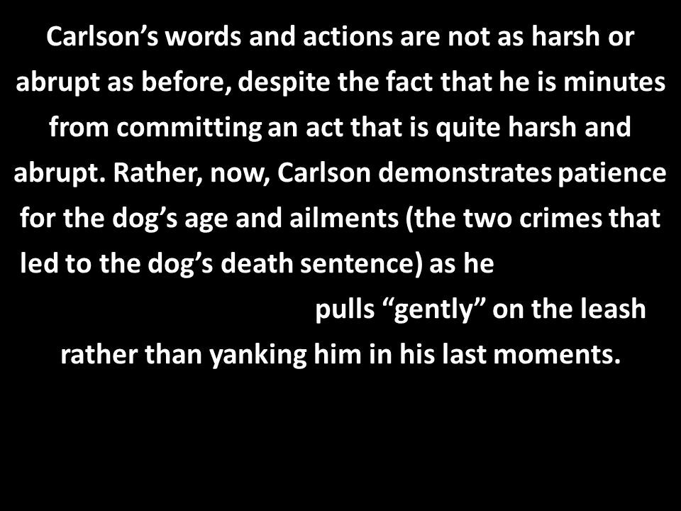 Carlson's words and actions are not as harsh or abrupt as before, despite the fact that he is minutes from committing an act that is quite harsh and abrupt.